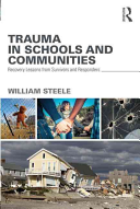 Trauma in schools and communities : recovery lessons from survivors and responders / William Steele. New York : Routledge, Taylor & Francis Group, 2015.