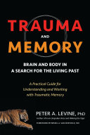 Trauma and Memory - Brain and Body in a Search for the Living Past: A Practical Guide for Understanding and Working with Traumatic Memory