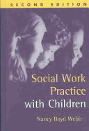 Social work practice with children / Nancy Boyd Webb ; foreword by Cynthia Franklin. 2nd ed. New York, N.Y. : Guilford Press, c2003.