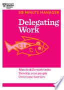 Delegating work : match skills with tasks, develop your people, overcome barriers.